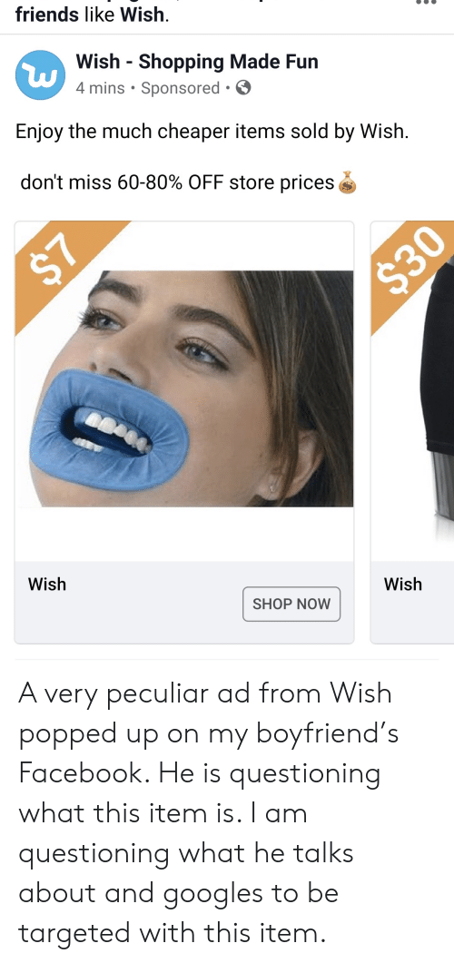 Facebook, Friends, and Shopping: friends like Wish  Wish  Shopping Made Fun  4 mins Sponsored  Enjoy the much cheaper items sold by Wish  don't miss 60-80% OFF store prices  $30  Wish  Wish  SHOP NOW  $7 A very peculiar ad from Wish popped up on my boyfriend's Facebook. He is questioning what this item is. I am questioning what he talks about and googles to be targeted with this item.