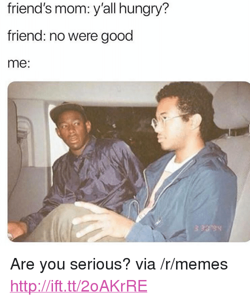 """Friends, Hungry, and Memes: friend's mom: y'all hungry?  friend: no were good  me: <p>Are you serious? via /r/memes <a href=""""http://ift.tt/2oAKrRE"""">http://ift.tt/2oAKrRE</a></p>"""