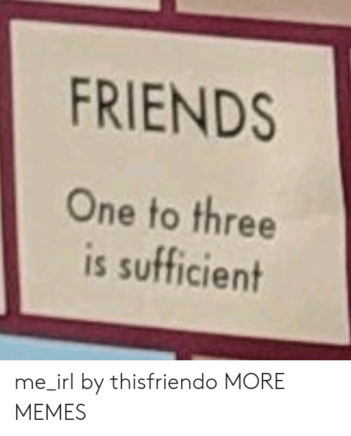 Dank, Friends, and Memes: FRIENDS  One to three  is sufficient me_irl by thisfriendo MORE MEMES