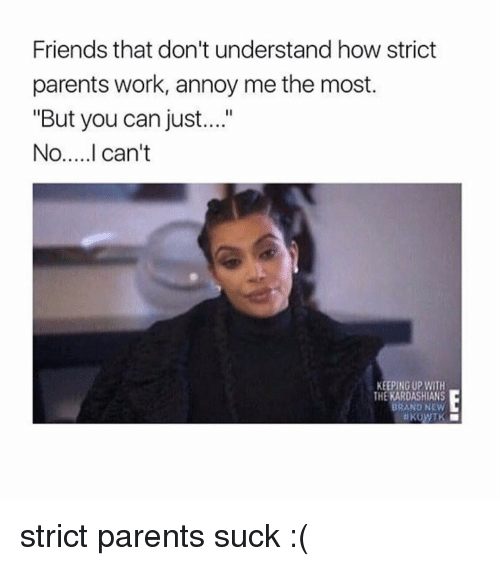 """Memes, Annoyed, and Annoying: Friends that don't understand how strict  parents work, annoy me the most.  """"But you can just....""""  No.....I can't  KEEPING UP WITH  THE KARDASHIANS  BRAND NEW  i KUWTK strict parents suck :("""
