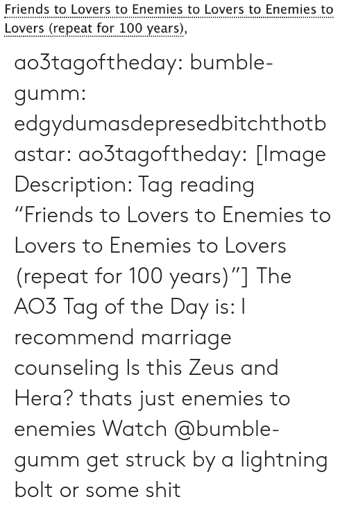 "Friends, Marriage, and Shit: Friends to Lovers to Enemies to Lovers to Enemies to  Lovers (repeat for 100 years), ao3tagoftheday:  bumble-gumm:  edgydumasdepresedbitchthotbastar:  ao3tagoftheday:   [Image Description: Tag reading ""Friends to Lovers to Enemies to Lovers to Enemies to Lovers (repeat for 100 years)""]  The AO3 Tag of the Day is: I recommend marriage counseling    Is this Zeus and Hera?  thats just enemies to enemies  Watch @bumble-gumm get struck by a lightning bolt or some shit"