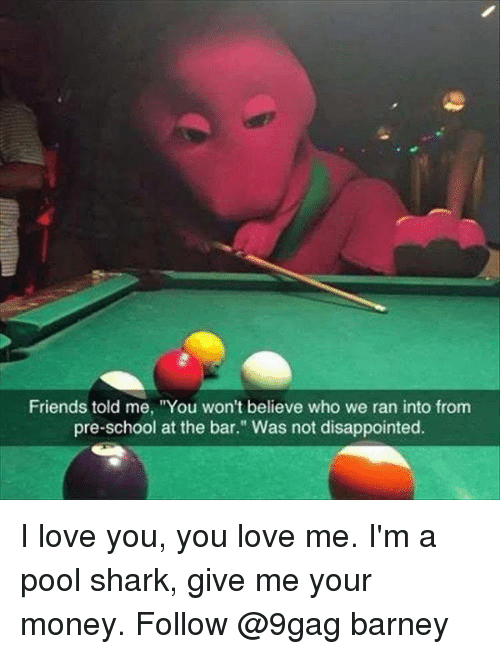 "9gag, Barney, and Disappointed: Friends told me, ""You won't believe who we ran into from  pre-school at the bar."" Was not disappointed. I love you, you love me. I'm a pool shark, give me your money. Follow @9gag barney"