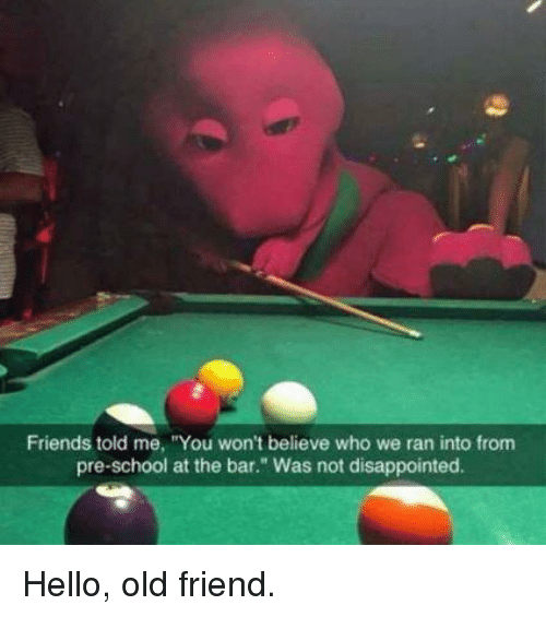 """Was Not Disappointed: Friends told me, """"You won't believe who we ran into from  pre-school at the bar."""" Was not disappointed. Hello, old friend."""