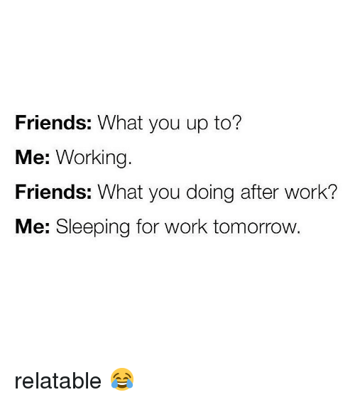 Friends, Memes, and Work: Friends: What you up to?  Me: Working.  Friends: What you doing after work?  Me: Sleeping for work tomorrow. relatable 😂
