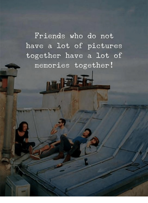 Friends, Pictures, and Who: Friends who do not  have a lot of pictures  together have a lot of  memories together!