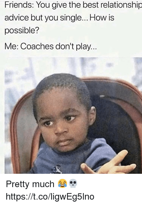 Advice, Friends, and Best: Friends: You give the best relationship  advice but you single... How is  possible?  Me: Coaches don't play.. Pretty much 😂💀 https://t.co/ligwEg5lno
