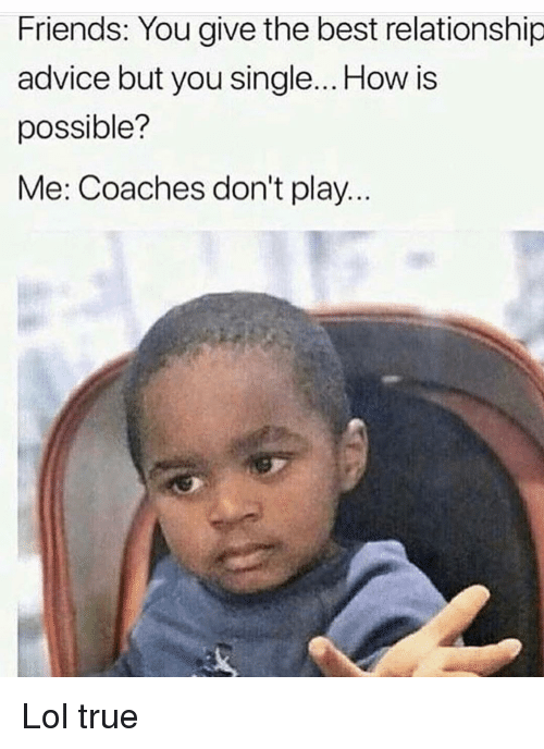 Advice, Friends, and Funny: Friends: You give the best relationship  advice but you single... How is  possible?  Me: Coaches don't play.. Lol true