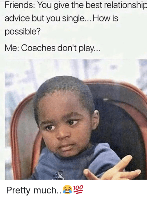 Advice, Friends, and Best: Friends: You give the best relationship  advice but you single... How is  possible?  Me: Coaches don't play.. Pretty much..😂💯