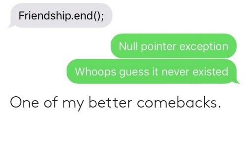 Guess, Null, and Friendship: Friendship.end();  Null pointer exception  Whoops guess it never existed One of my better comebacks.
