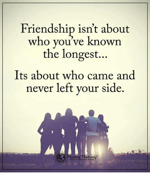 Friendship Isnt About Youve Known The Longest Its About Who Came