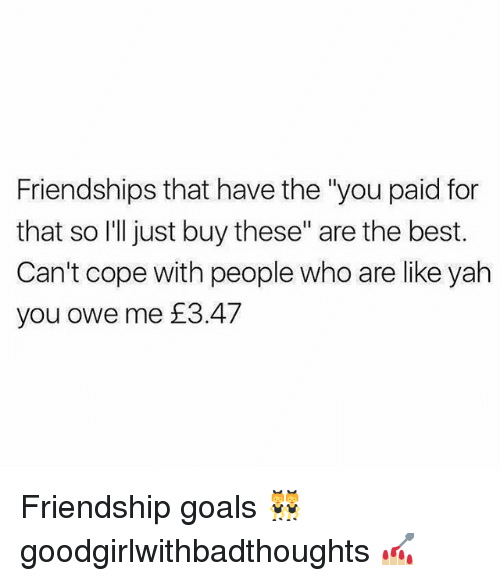 """Goals, Memes, and Yah: Friendships that have the """"you paid for  that so I'll just buy these"""" are the best.  Can't cope with people who are like yah  you owe me £3.47 Friendship goals 👯 goodgirlwithbadthoughts 💅🏼"""