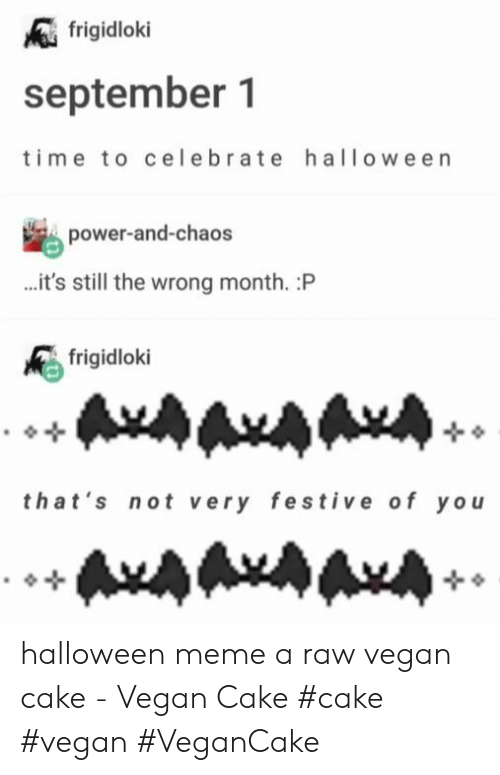 Halloween, Meme, and Vegan: frigidloki  september 1  ime to celebrate halloween  power-and-chaos  ...it's still the wrong month. :P  frigidloki  that's not very festive of yo  AxAAxAAA halloween meme a raw vegan cake - Vegan Cake #cake #vegan #VeganCake