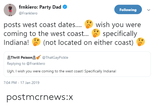 Dad, Party, and Tumblr: frnkiero: Party Dad  Following  @Franklero  posts west coast dates... wish you were  coming to the west coast... specifically  Indiana! (not located on either coast)  EThrill Poison@ThatGayPickle  Replying to @Franklero  Ugh, I wish you were coming to the west coast! Specifically Indiana!  7:04 PM-17 Jan 2019 postmcrnews:x
