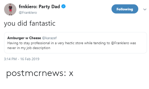 Dad, Party, and Tumblr: frnkiero: Party Dad  Following  @Franklero  you did fantastic  Amburger w Cheese @karazef  Having to stay professional in a very hectic store while tending to @Franklero was  never in my job description  3:14 PM-16 Feb 2019 postmcrnews:  x
