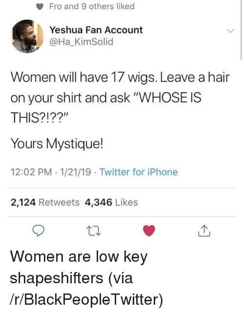 "Blackpeopletwitter, Iphone, and Low Key: Fro and 9 others liked  Yeshua Fan Account  @Ha_KimSolid  Women will have 17 wigs. Leave a hair  on your shirt and ask ""WHOSE IS  THIS?!??""  Yours Mystique!  12:02 PM 1/21/19 Twitter for iPhone  2,124 Retweets 4,346 Likes Women are low key shapeshifters (via /r/BlackPeopleTwitter)"