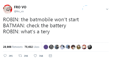 Batman, Robin, and Battery: FRO VO  @fro_vo  ROBIN: the batmobile won't start  BATMAN: check the battery  ROBIN: what's a tery  28,868 Retweets 75,632 Likes  t 29K  295  76K