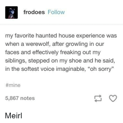 """haunted house: frodoes Follow  my favorite haunted house experience was  when a werewolf, after growling in our  faces and effectively freaking out my  siblings, stepped on my shoe and he said,  in the softest voice imaginable, """"oh sorry""""  #mine  5,867 notes Meirl"""
