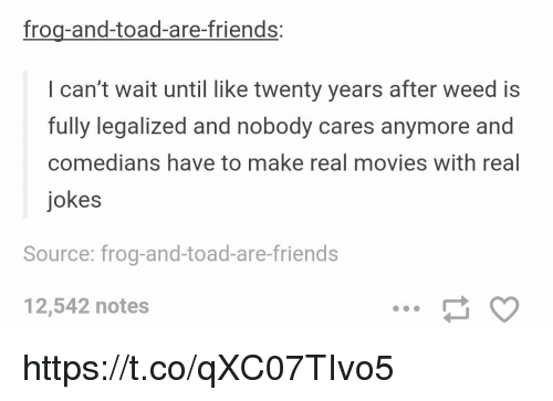 Toade: frog-and-toad-are-friends:  l can't wait until like twenty years after weed is  fully legalized and nobody cares anymore and  comedians have to make real movies with real  jokes  Source: frog-and-toad-are-friends  12,542 notes https://t.co/qXC07TIvo5