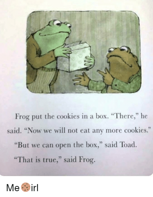"""Cookies, True, and Box: Frog put the cookies in a box. """"There,"""" he  said. """"Now we will not eat any more cookies.""""  """"But we can open the box,"""" said Toad  """"That is true,"""" said Frog. Me🍪irl"""