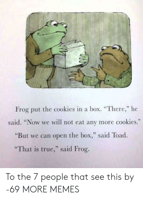"Cookies, Dank, and Memes: Frog put the cookies in a box. ""There,"" he  said. ""Now we will not eat any more cookies.  ""But we can open the box,"" said Toad.  ""That is true,"" said Frog. To the 7 people that see this by -69 MORE MEMES"