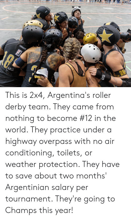 Weather, World, and Argentinian: FROGMOUTH  SoO  CONGMOUTH  మే ు  FROGMOUTH  WOMENS!  WF1DA  WOMDN!AD)  Le7  URPA  NASSOC  deRASSoCKY This is 2x4, Argentina's roller derby team. They came from nothing to become #12 in the world. They practice under a highway overpass with no air conditioning, toilets, or weather protection. They have to save about two months' Argentinian salary per tournament. They're going to Champs this year!