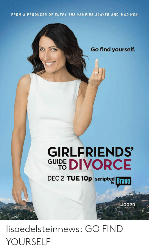 Buffy the Vampire Slayer, Slayer, and Target: FROM A PRODUCER OF BUFFY THE VAMPIRE SLAYER AND MAD MEN  Go find yourself.  GIRLFRIENDS  GUIDE DIVORCE  DEC 2 TUE 10p scripted  Bravo  by  Division of NBCUniversal lisaedelsteinnews:  GO FIND YOURSELF