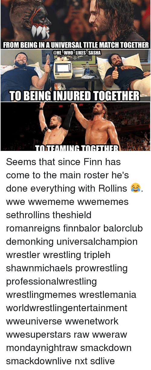 Finn, Memes, and Wrestling: FROM BEING IN AUNIVERSALTITLE MATCH TOGETHER  @HE WHO LIKES SASHA  TOBEINGINJUREDTOGETHER  TaTFAMINOHATIn HFTHER Seems that since Finn has come to the main roster he's done everything with Rollins 😂. wwe wwememe wwememes sethrollins theshield romanreigns finnbalor balorclub demonking universalchampion wrestler wrestling tripleh shawnmichaels prowrestling professionalwrestling wrestlingmemes wrestlemania worldwrestlingentertainment wweuniverse wwenetwork wwesuperstars raw wweraw mondaynightraw smackdown smackdownlive nxt sdlive