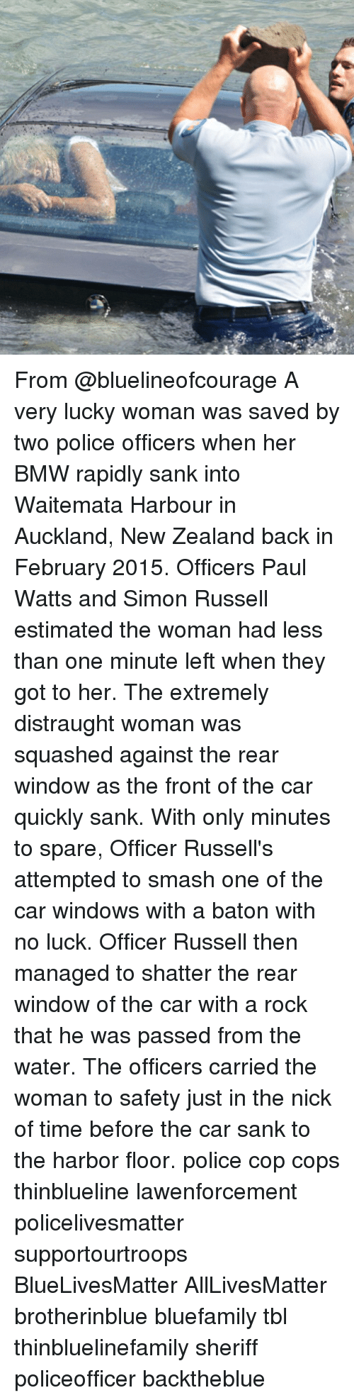 no luck: From @bluelineofcourage A very lucky woman was saved by two police officers when her BMW rapidly sank into Waitemata Harbour in Auckland, New Zealand back in February 2015. Officers Paul Watts and Simon Russell estimated the woman had less than one minute left when they got to her. The extremely distraught woman was squashed against the rear window as the front of the car quickly sank. With only minutes to spare, Officer Russell's attempted to smash one of the car windows with a baton with no luck. Officer Russell then managed to shatter the rear window of the car with a rock that he was passed from the water. The officers carried the woman to safety just in the nick of time before the car sank to the harbor floor. police cop cops thinblueline lawenforcement policelivesmatter supportourtroops BlueLivesMatter AllLivesMatter brotherinblue bluefamily tbl thinbluelinefamily sheriff policeofficer backtheblue