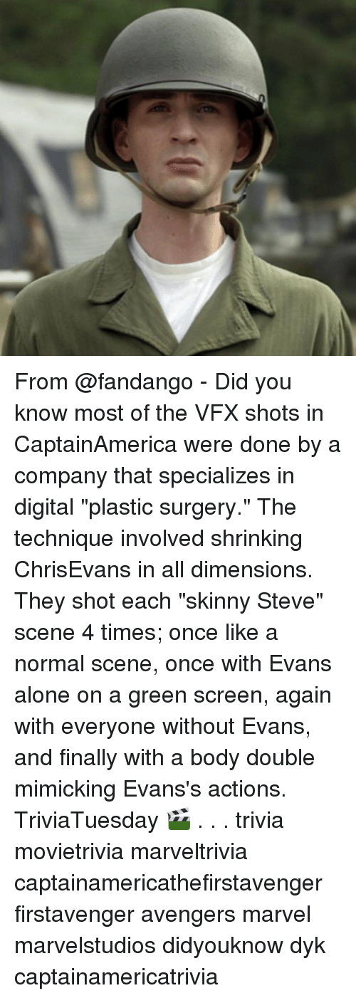 """Being Alone, Memes, and Skinny: From @fandango - Did you know most of the VFX shots in CaptainAmerica were done by a company that specializes in digital """"plastic surgery."""" The technique involved shrinking ChrisEvans in all dimensions. They shot each """"skinny Steve"""" scene 4 times; once like a normal scene, once with Evans alone on a green screen, again with everyone without Evans, and finally with a body double mimicking Evans's actions. TriviaTuesday 🎬 . . . trivia movietrivia marveltrivia captainamericathefirstavenger firstavenger avengers marvel marvelstudios didyouknow dyk captainamericatrivia"""