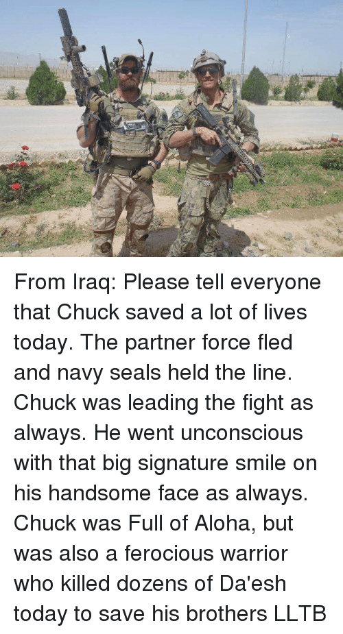 Memes, Iraq, and Navy: From Iraq: Please tell everyone that Chuck saved a lot of lives today. The partner force fled and navy seals held the line. Chuck was leading the fight as always. He went unconscious with that big signature smile on his handsome face as always. Chuck was Full of Aloha, but was also a ferocious warrior who killed dozens of Da'esh today to save his brothers LLTB