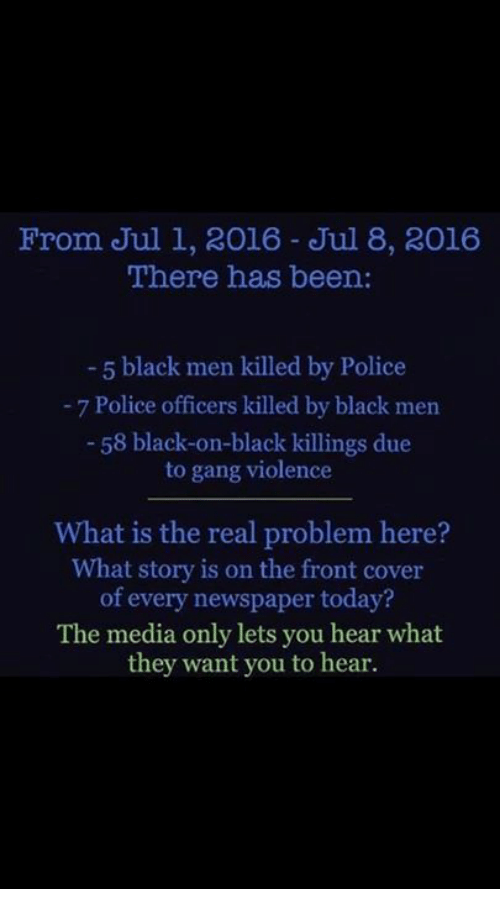 Police, Gang, and Black: From Jul 1, 2016 Jul 8, 2016  There has been  5 black men killed by Police  7 Police officers killed by black men  58 black-on-black killings due  to gang violence  What is the real problem here?  What story is on the front cover  of every newspaper today?  The media only lets you hear what  they want you to hear.