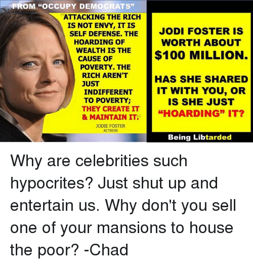 "Chads: FROM ""OCCUPY DEMOCRATS""  ATTACKING THE RICH  IS NOT ENVY, IT IS  JODI FOSTER IS  SELF DEFENSE. THE  WORTH ABOUT  HOARDING OF  WEALTH IS THE  $100 MILLION  CAUSE OF  POVERTY. THE  RICH ARENT  HAS SHE SHARED  JUST  IT WITH YOU, OR  INDIFFERENT  TO POVERTY  IS SHE JUST  THEY CREATE IT  IT?  & MAINTAIN IT  GEHOARDING"" JODIE FOSTER  Being Libtarded Why are celebrities such hypocrites? Just shut up and entertain us. Why don't you sell one of your mansions to house the poor?  -Chad"