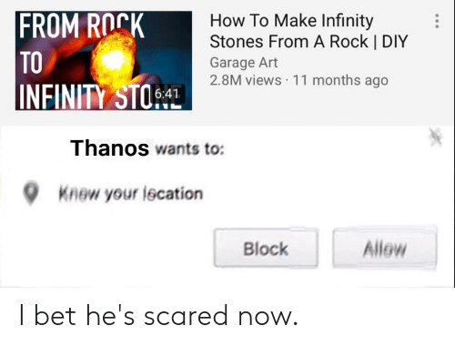 I Bet, Reddit, and How To: FROM ROCK  TO  INFINITY STOL  How To Make Infinity  Stones From A Rock | DIY  Garage Art  2.8M views 11 months ago  6:41  Thanos wants to:  Knew your lecation  Allow  Block I bet he's scared now.
