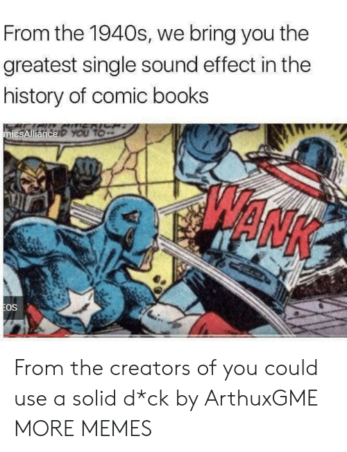 Books, Dank, and Memes: From the 1940s, we bring you the  greatest single sound effect in the  history of comic books  ENICH  micsAllianceP YOU TO  EOS From the creators of you could use a solid d*ck by ArthuxGME MORE MEMES