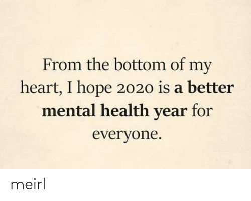 Bottom: From the bottom of my  heart, I hope 2020 is a better  mental health year for  everyone. meirl