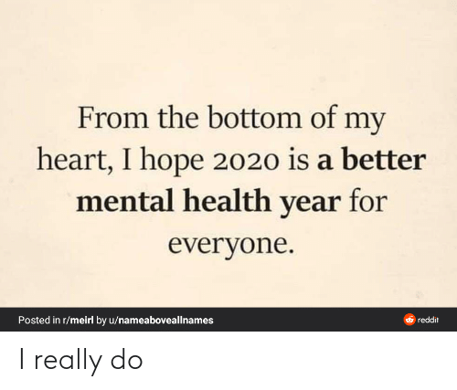 I Really: From the bottom of my  heart, I hope 2020 is a better  mental health year for  everyone.  Posted in r/meirl by u/nameaboveallnames  O reddit I really do