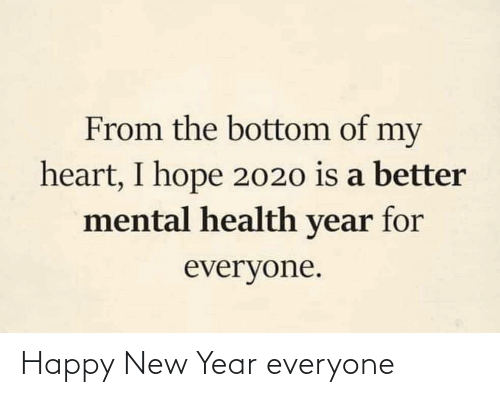 Hope: From the bottom of my  heart, I hope 2020 is a better  mental health year for  everyone. Happy New Year everyone