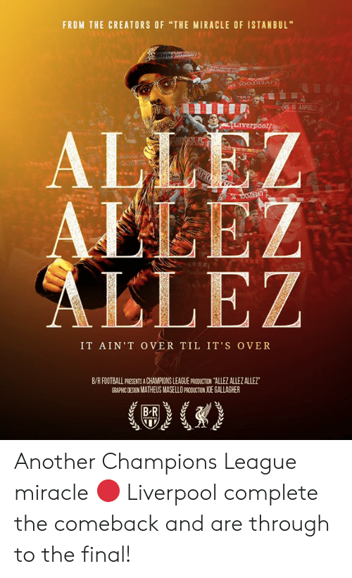 "Football, Liverpool F.C., and Champions League: FROM THE CREATORS OF ""THE MIRACLE OF ISTANBUL""  HIS IS ANFIEL  Liverpoolf  ALLE  AELEZ  LLEZ  IT AİN'T OVER TIL IT'S OVER  B/R FOOTBALL PRESENTS A CHAMPIONS LEAGUE PRCDUCTION TALLEZ ALLEZ ALLEZ  GRAPHIC DESIGN MATHEUS MASELLO PAODUCTION JOE GALLAGHER Another Champions League miracle 🔴  Liverpool complete the comeback and are through to the final!"