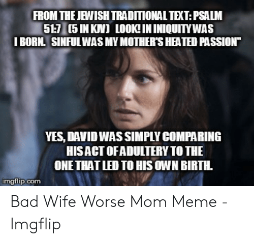 "Bad, Meme, and Text: FROM THE JEWISH TRADITIONAL TEXT:PSALM  51:7 (5 IN KN) LOOK!IN INIQUITYWAS  I BORN. SINFUL WAS MY MOTHER'S HEATED PASSION""  YES, DAVID WAS SIMPLY COMPARING  HISACT OFADULTERY TO THE  ONE THAT LED TO HIS OWN BIRTH  imgflip.com Bad Wife Worse Mom Meme - Imgflip"