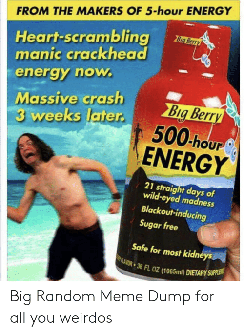 random: FROM THE MAKERS OF 5-hour ENERGY  Heart-scrambling  manic crackhead  Big Berry  energy now.  Massive crash  3 weeks later.  Big Berry  500 hour  ENERGY  21 straight days of  wild-eyed madness  Blackout-inducing  Sugar free  Safe for most kidneys  FLAVOR 36 FL OZ (1065ml) DIETARY SUPPLEIS Big Random Meme Dump for all you weirdos