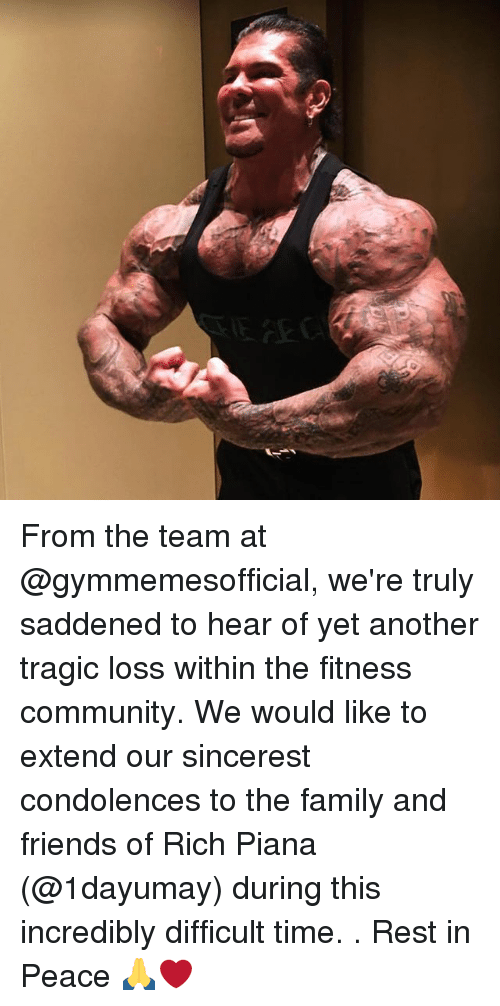 Community, Family, and Friends: From the team at @gymmemesofficial, we're truly saddened to hear of yet another tragic loss within the fitness community. We would like to extend our sincerest condolences to the family and friends of Rich Piana (@1dayumay) during this incredibly difficult time. . Rest in Peace 🙏❤