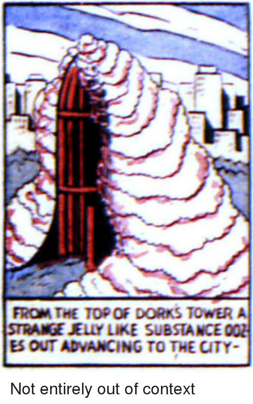 Top, Jelly, and City: FROM THE TOP OF DORKS TOWER A  STRANGE JELLY LIKE SUBSTANCE  ES OUT ADVANCING TO THE CITY Not entirely out of context
