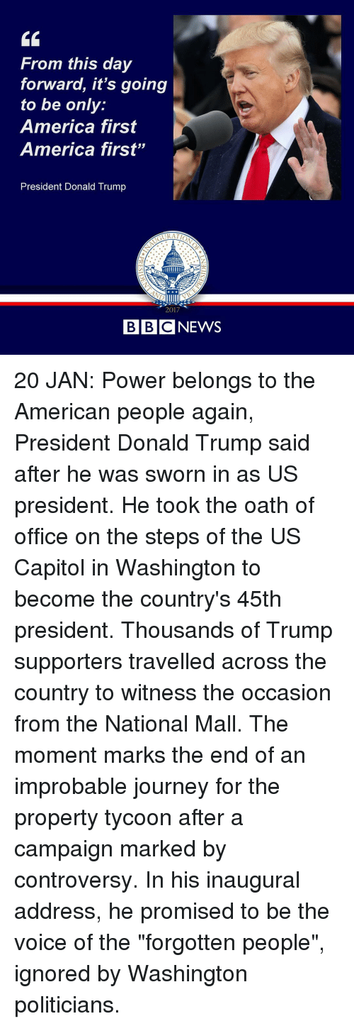 """Trump Support: From this day  forward, it's going  to be only  America first  America first""""  President Donald Trump  2017  BBC NEWS 20 JAN: Power belongs to the American people again, President Donald Trump said after he was sworn in as US president. He took the oath of office on the steps of the US Capitol in Washington to become the country's 45th president. Thousands of Trump supporters travelled across the country to witness the occasion from the National Mall. The moment marks the end of an improbable journey for the property tycoon after a campaign marked by controversy. In his inaugural address, he promised to be the voice of the """"forgotten people"""", ignored by Washington politicians."""