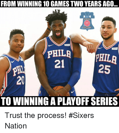Trust The Process: FROM WINNING 10 GAMES TWO YEARS AGO  SEXER  NATION  PHILAPHILA  25  21  20  TO WINNING A PLAYOFF SERIES Trust the process! #Sixers Nation