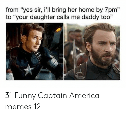 "America, Funny, and Memes: from ""yes sir, i'll bring her home by 7pm""  to ""your daughter calls me daddy too  13 31 Funny Captain America memes 12"