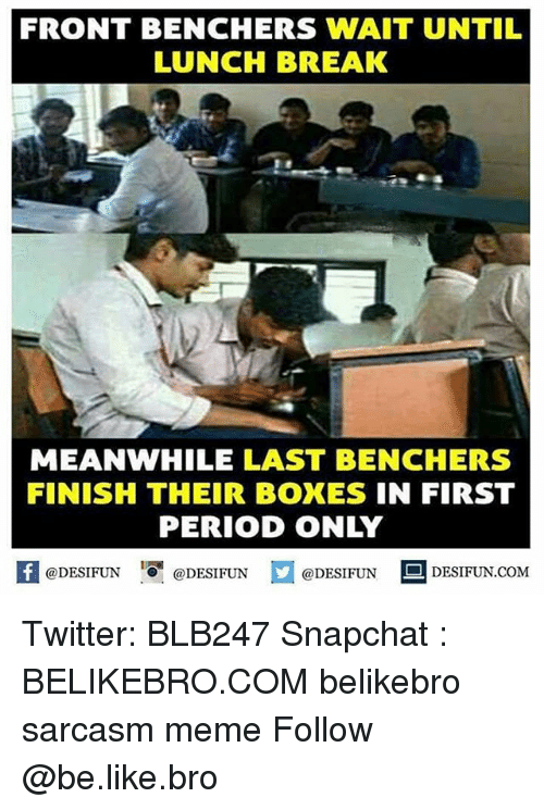 Be Like, Meme, and Memes: FRONT BENCHERS WAIT UNTIL  LUNCH BREAK  MEANWHILE LAST BENCHERS  FINISH THEIR BOXES IN FIRST  PERIOD ONLY  feDESIFUNDESIFUND  @DESIFUN DESIFUN.COM Twitter: BLB247 Snapchat : BELIKEBRO.COM belikebro sarcasm meme Follow @be.like.bro