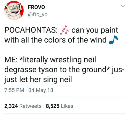 Pocahontas: FROVO  @fro_vo  POCAHONTAS: can you paint  with all the colors of the wind  ME: Rliterally wrestling neil  degrasse tyson to the ground* jus-  just let her sing neil  7:55 PM 04 May 18  2,324 Retweets 8,525 Likes