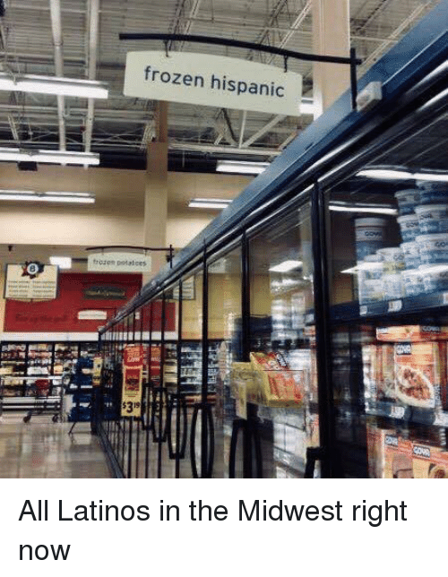 Frozen, Latinos, and Hispanic: frozen hispanic  frozon potatces  $319 All Latinos in the Midwest right now