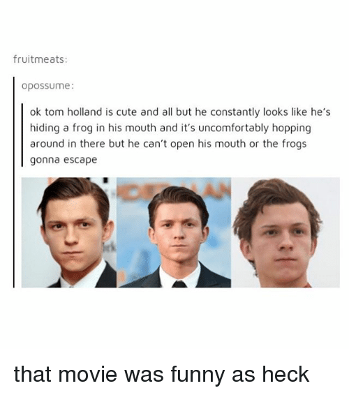 Cute, Funny, and Movie: fruitmeats:  opossume:  ok tom holland is cute and all but he constantly looks like he's  hiding a frog in his mouth and it's uncomfortably hopping  around in there but he can't open his mouth or the frogs  gonna escape that movie was funny as heck