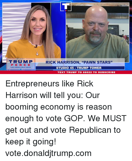 "trump tower: FRUMP  RICK HARRISON, ""PAWN STARS  PEN CE  STUDIO 45 TRUMP TOWER  TEXT TRUMP T0 88022 TO SUBSCRIBE Entrepreneurs like Rick Harrison will tell you: Our booming economy is reason enough to vote GOP. We MUST get out and vote Republican to keep it going! vote.donaldjtrump.com"